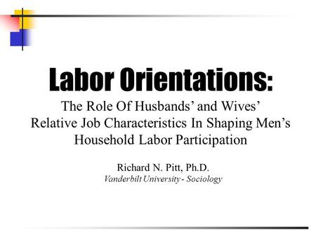 Labor Orientations: The Role Of Husbands' and Wives' Relative Job Characteristics In Shaping Men's Household Labor Participation Richard N. Pitt, Ph.D.