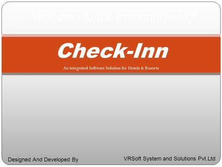 Check-Inn An integrated Software Solution for Hotels & Resorts Welcome to the Presentation Of VRSoft System and Solutions Pvt.Ltd Designed And Developed.