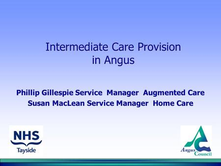 Intermediate Care Provision in Angus Phillip Gillespie Service Manager Augmented Care Susan MacLean Service Manager Home Care.