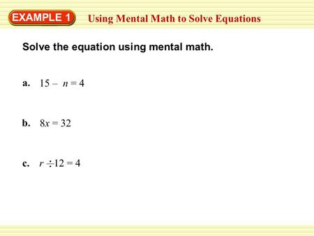 EXAMPLE 1 Using Mental Math to Solve Equations a. 15 – n = 4 b. 8x = 32 c.r 12 = 4 Solve the equation using mental math.