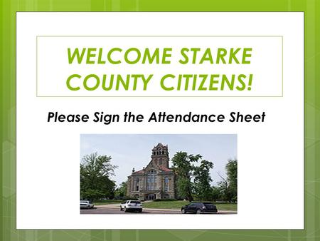 WELCOME STARKE COUNTY CITIZENS! Please Sign the Attendance Sheet.