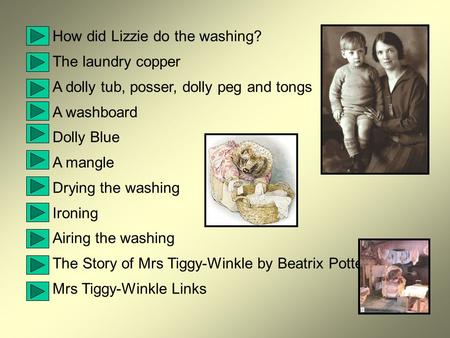 How did Lizzie do the washing? The laundry copper A dolly tub, posser, dolly peg and tongs A washboard Dolly Blue A mangle Drying the washing Ironing.