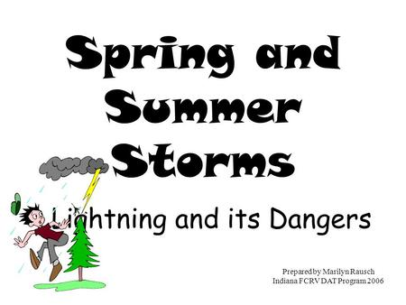 Spring and Summer Storms Lightning and its Dangers Prepared by Marilyn Rausch Indiana FCRV DAT Program 2006.