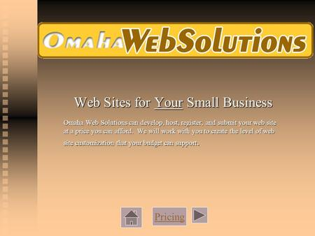 Web Sites for Your Small Business Omaha Web Solutions can develop, host, register, and submit your web site at a price you can afford. We will work with.
