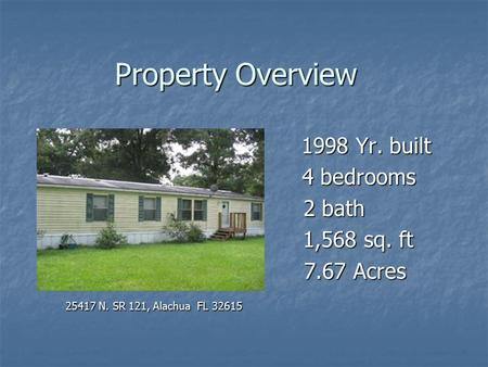 Property Overview 1998 Yr. built 4 bedrooms 4 bedrooms 2 bath 2 bath 1,568 sq. ft 1,568 sq. ft 7.67 Acres 7.67 Acres 25417 N. SR 121, Alachua FL 32615.