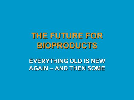 THE FUTURE FOR BIOPRODUCTS EVERYTHING OLD IS NEW AGAIN – AND THEN SOME.