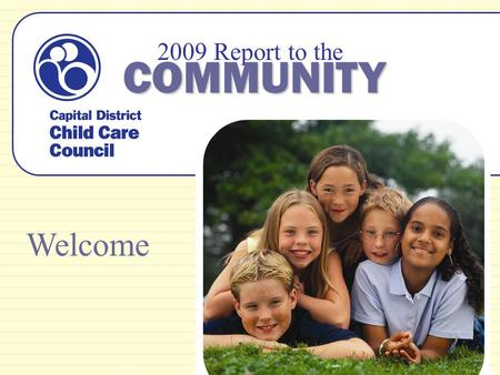 2009 Report to the COMMUNITY Welcome. Our Mission The Capital District Child Care Council is a resource and referral agency dedicated to promoting quality,