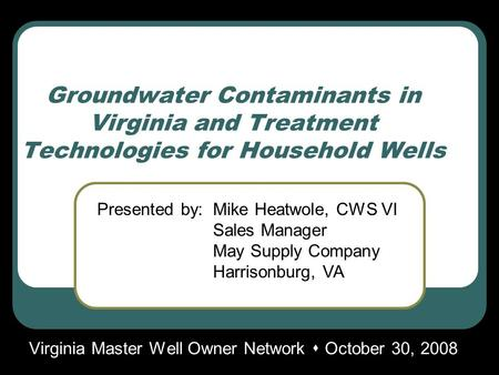Groundwater Contaminants in Virginia and Treatment Technologies for Household Wells Virginia Master Well Owner Network  October 30, 2008 Presented by:Mike.