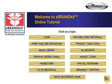 Welcome to e BRANDkit™ Online Tutorial Click on a topic NEXT LOGIN HOME PAGE AND NAVIGATION IMAGE LIBRARY CREATIVE WORKS (CWDL) PROMOTIONS CO-OP MATERIALS.