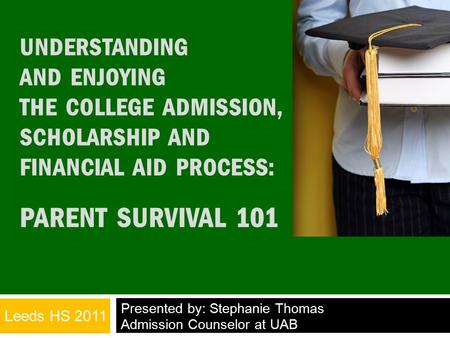 UNDERSTANDING AND ENJOYING THE COLLEGE ADMISSION, SCHOLARSHIP AND FINANCIAL AID PROCESS: PARENT SURVIVAL 101 Presented by: Stephanie Thomas Admission Counselor.