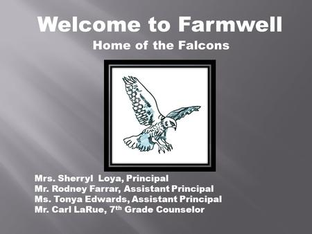 Welcome to Farmwell Mrs. Sherryl Loya, Principal Mr. Rodney Farrar, Assistant Principal Ms. Tonya Edwards, Assistant Principal Mr. Carl LaRue, 7 th Grade.