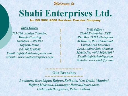 Shahi Enterprises Ltd. An ISO 9001:2008 Services Provider Company UAE Office : Shahi Enterprises FZE P.O. Box 31291 Al-Jazeera Al Hamra, Ras Al Khaimah.