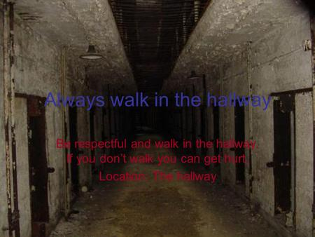 Always walk in the hallway Be respectful and walk in the hallway. If you don't walk you can get hurt. Location: The hallway.