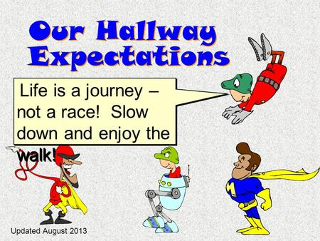 Our Hallway Expectations Life is a journey – not a race! Slow down and enjoy the walk! Updated August 2013.
