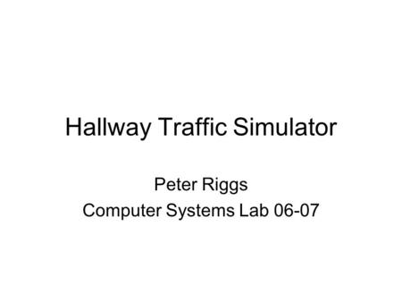 Hallway Traffic Simulator Peter Riggs Computer Systems Lab 06-07.
