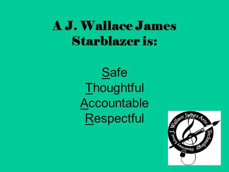A J. Wallace James Starblazer is: Safe Thoughtful Accountable Respectful.