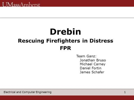 1 Electrical and Computer Engineering Drebin Rescuing Firefighters in Distress FPR Team Ganz: Jonathan Bruso Michael Carney Daniel Fortin James Schafer.