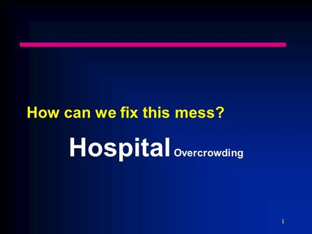 1 How can we fix this mess? Hospital Overcrowding.