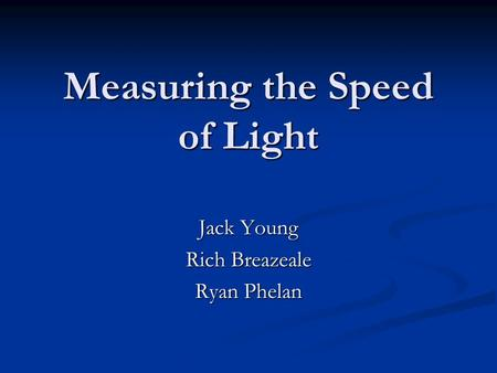 Measuring the Speed of Light Jack Young Rich Breazeale Ryan Phelan.