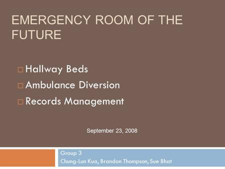EMERGENCY ROOM OF THE FUTURE Group 3 Chung-Lun Kua, Brandon Thompson, Sue Bhat September 23, 2008  Hallway Beds  Ambulance Diversion  Records Management.