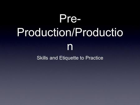 Pre- Production/Productio n Skills and Etiquette to Practice.