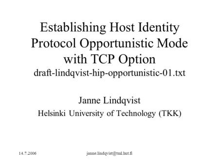 Establishing Host Identity Protocol Opportunistic Mode with TCP Option draft-lindqvist-hip-opportunistic-01.txt Janne.