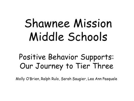 Shawnee Mission Middle Schools Positive Behavior Supports: Our Journey to Tier Three Molly O'Brien, Ralph Rulo, Sarah Saugier, Lea Ann Pasquale.