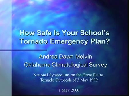 How Safe Is Your School's Tornado Emergency Plan? Andrea Dawn Melvin Oklahoma Climatological Survey National Symposium on the Great Plains Tornado Outbreak.