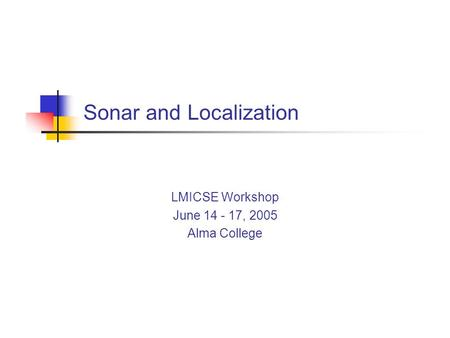 Sonar and Localization LMICSE Workshop June 14 - 17, 2005 Alma College.
