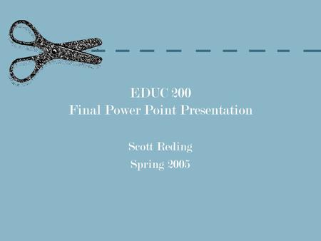 EDUC 200 Final Power Point Presentation Scott Reding Spring 2005.