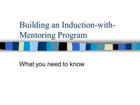 Building an Induction-with- Mentoring Program What you need to know.