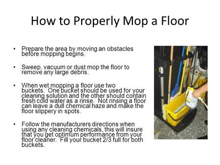 How to Properly Mop a Floor Prepare the area by moving an obstacles before mopping begins. Sweep, vacuum or dust mop the floor to remove any large debris.