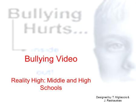 Bullying Video Reality High: Middle and High Schools Designed by: T. Migliaccio & J. Raskauskas.