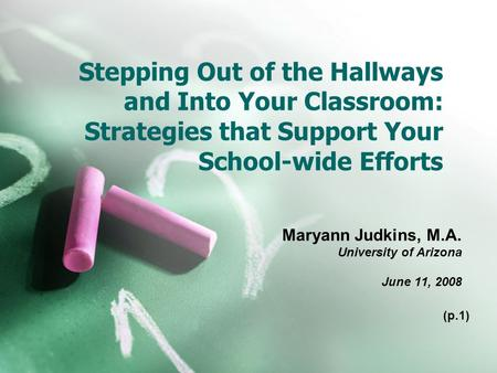 Stepping Out of the Hallways and Into Your Classroom: Strategies that Support Your School-wide Efforts Maryann Judkins, M.A. University of Arizona June.