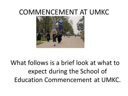 COMMENCEMENT AT UMKC What follows is a brief look at what to expect during the School of Education Commencement at UMKC.