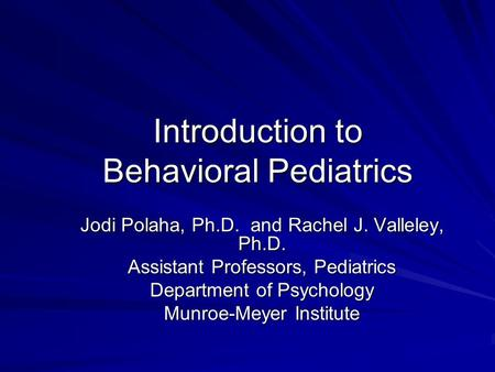 Introduction to Behavioral Pediatrics Jodi Polaha, Ph.D. and Rachel J. Valleley, Ph.D. Assistant Professors, Pediatrics Department of Psychology Munroe-Meyer.
