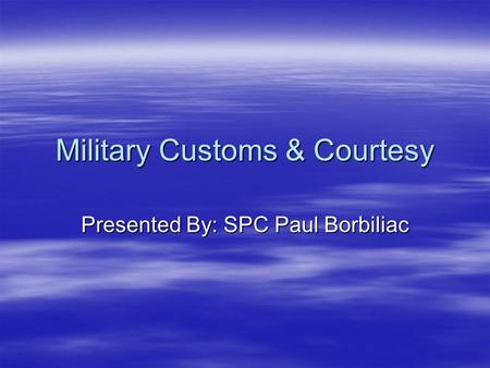 Military Customs & Courtesy Presented By: SPC Paul Borbiliac.