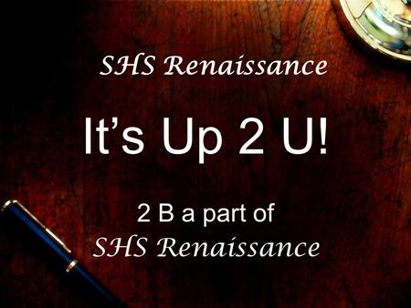 SHS Renaissance It's Up 2 U! 2 B a part of SHS Renaissance.