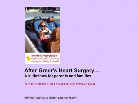 After Greer's Heart Surgery… A slideshow for parents and families With our thanks to Greer and her family To view slideshow, use mouse to click through.