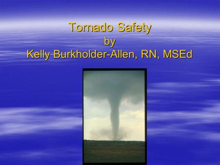 Tornado Safety by Kelly Burkholder-Allen, RN, MSEd.