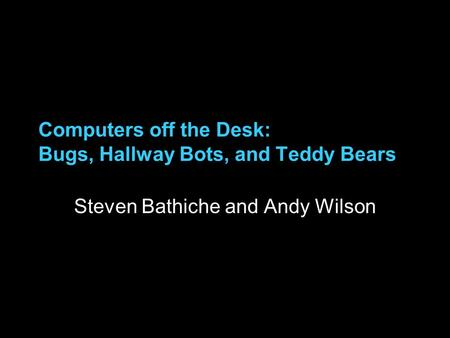 Computers off the Desk: Bugs, Hallway Bots, and Teddy Bears Steven Bathiche and Andy Wilson.