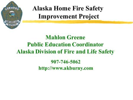 Alaska Home Fire Safety Improvement Project 907-746-5062  Mahlon Greene Public Education Coordinator Alaska Division of Fire and.