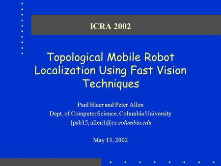 ICRA 2002 Topological Mobile Robot Localization Using Fast Vision Techniques Paul Blaer and Peter Allen Dept. of Computer Science, Columbia University.