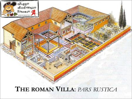 T HE ROMAN V ILLA : PARS RUSTICA. The rustic villas flourished mostly in Etruria, Latium and Campania, not far from the harbours or easily connected to.