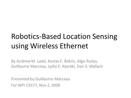 Robotics-Based Location Sensing using Wireless Ethernet By Andrew M. Ladd, Kostas E. Bekris, Algis Rudys, Guillaume Marceau, Lydia E. Kavraki, Dan S. Wallach.