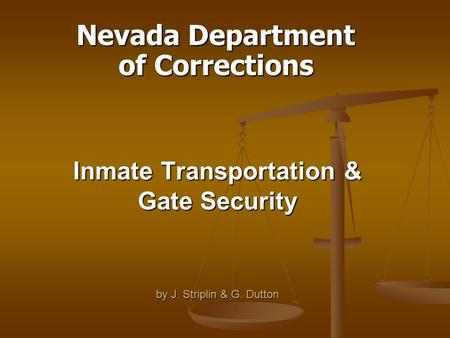 Inmate Transportation & Gate Security by J. Striplin & G. Dutton Nevada Department of Corrections.