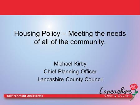 Housing Policy – Meeting the needs of all of the community. Michael Kirby Chief Planning Officer Lancashire County Council.