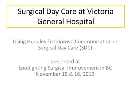 Surgical Day Care at Victoria General Hospital Using Huddles To Improve Communication in Surgical Day Care (SDC) presented at Spotlighting Surgical Improvement.