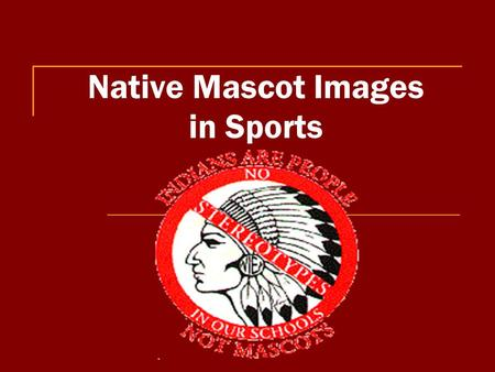 Native Mascot Images in Sports. Problems: 1. The dominant group is using a subordinate group's ethnicity for their own entertainment. 2. Images negatively.