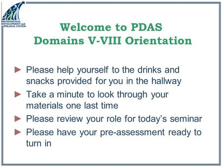 Welcome to PDAS Domains V-VIII Orientation ►Please help yourself to the drinks and snacks provided for you in the hallway ►Take a minute to look through.